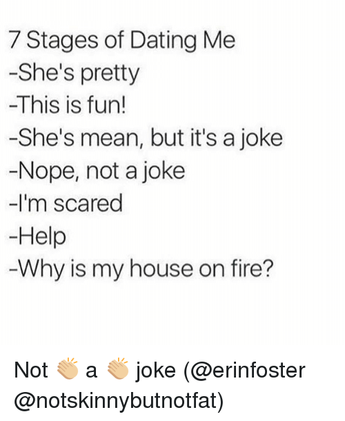 Jokings: 7 Stages of Dating Me  -She's pretty  -This is fun!  -She's mean, but it's a joke  -Nope, not a joke  -I'm scared  Help  Why is my house on fire? Not 👏🏼 a 👏🏼 joke (@erinfoster @notskinnybutnotfat)