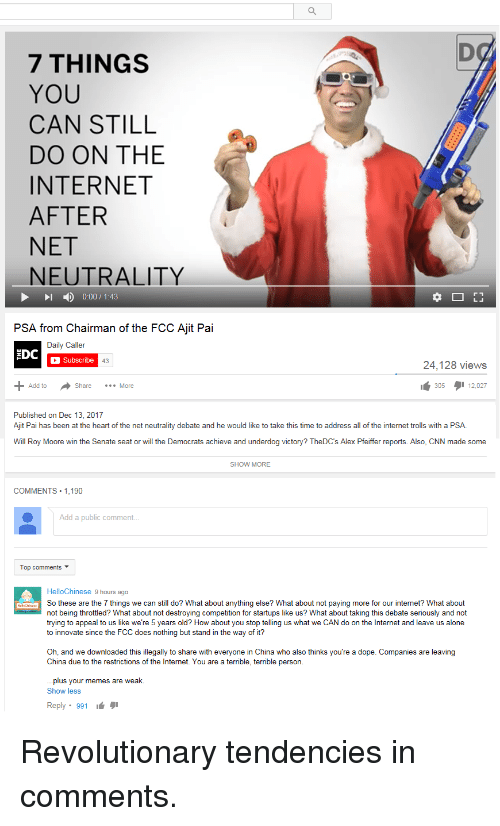 Internet Trolls: 7 THINGS  YOU  CAN STILL  DO ON THE  INTERNET  AFTER  NET  NEUTRALITY  1 ) 0:00 / 1:43  PSA from Chairman of the FCC Ajit Pai  Daily Caller  EDC  Subscribe  43  24,128 views  Add to  Share More  305タ112.027  Published on Dec 13, 2017  Ajit Pai has been at the heart of the net neutrality debate and he would like to take this time to address all of the internet trolls with a PSA.  Will Roy Moore win the Senate seat or will the Democrats achieve and underdog victory? TheDC's Alex Pfeiffer reports. Also, CNN made some  SHOW MORE  COMMENTS 1,190  Add a public comment  Top comments ▼  HelloChinese 9 hours ago  So these are the 7 things we can still do? What about anything else? What about not paying more for our internet? What about  not being throttled? What about not destroying competition for startups like us? What about taking this debate seriously and not  trying to appeal to us like we're 5 years old? How about you stop telling us what we CAN do on the Internet and leave us alone  to innovate since the FCC does nothing but stand in the way of it?  Oh, and we downloaded this illegally to share with everyone in China who also thinks you're a dope. Companies are leaving  China due to the restrictions of the Internet. You are a terrible, terrible person  plus your memes are weak.  Show less  Reply. 991 Revolutionary tendencies in comments.