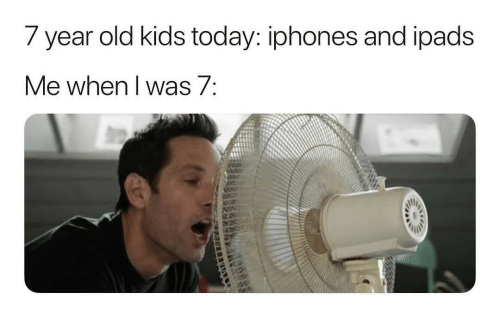 iphones: 7 year old kids today: iphones and ipads  Me when I was 7: