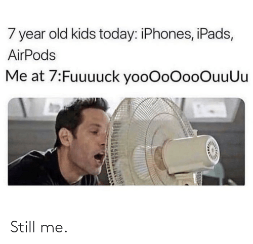 Kids: 7 year old kids today: iPhones, iPads,  AirPods  Me at 7:Fuuuuck yooOoOooOuuUu Still me.