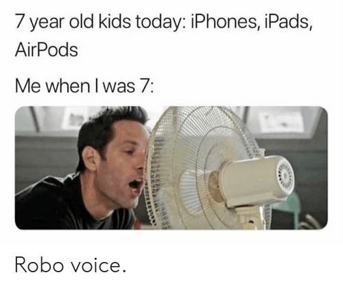 iphones: 7 year old kids today: iPhones, iPads,  AirPods  Me when l was/: Robo voice.