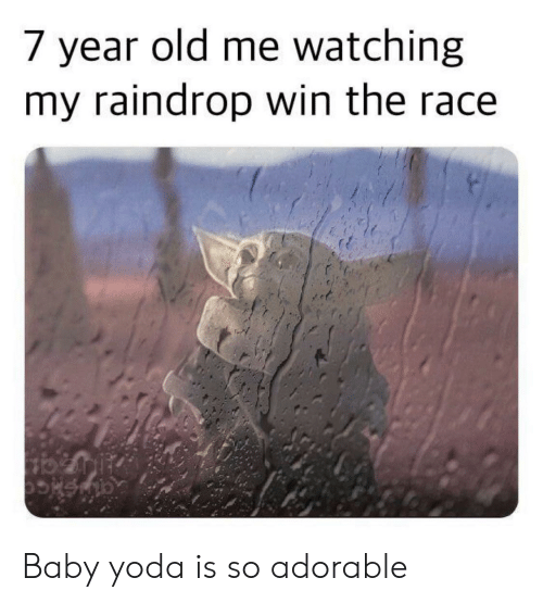 So Adorable: 7 year old me watching  my raindrop win the race Baby yoda is so adorable
