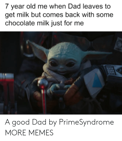 Chocolate: 7 year old me when Dad leaves to  get milk but comes back with some  chocolate milk just for me A good Dad by PrimeSyndrome MORE MEMES