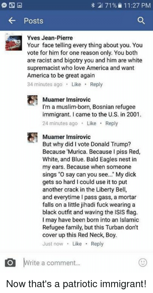 """liberty bell: 71% 11:27 PM  Posts  Yves Jean-Pierre  Your face telling every thing about you. You  vote for him for one reason only. You both  are racist and bigotry you and him are white  supremacist who love America and want  America to be great again  34 minutes ago  Like  Reply  Muamer Imsirovic  I'm a muslim-born, Bosnian refugee  immigrant. came to the U.S. in 2001.  24 minutes ago  Like  Reply  Muamer Imsirovic  But why did I vote Donald Trump?  Because Murica. Because I piss Red,  White, and Blue. Bald Eagles nest in  my ears. Because when someone  sings """"O say can you see  My dick  gets so hard l could use it to put  another crack in the Liberty Bell,  and everytime pass gass, a mortar  falls on a little jihadi fuck wearing a  black outfit and waving the ISIS flag.  I may have been born into an Islamic  Refugee family, but this Turban don't  cover up this Red Neck, Boy.  Just now  Like  Reply  O rite a comment... Now that's a patriotic immigrant!"""