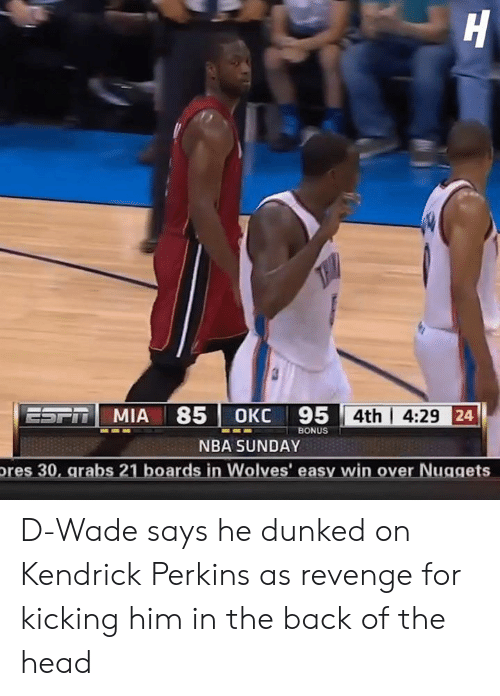 Head, Nba, and Revenge: 71 MIA 85|0KC 95  4th | 4:29  BONUS  NBA SUNDAY  res 30, arabs 21 boards in Wolves' easy win over Nuggets D-Wade says he dunked on Kendrick Perkins as revenge for kicking him in the back of the head