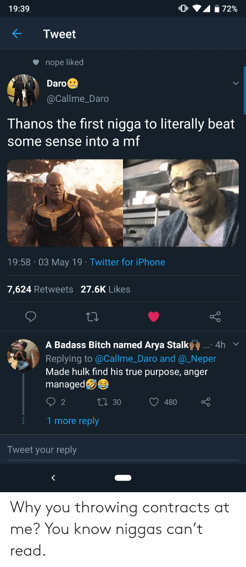 Bitch, Iphone, and True: 72%  19:39  Tweet  nope liked  Daro  @Callme_Daro  Thanos the first nigga to literally beat  some sense into a mf  19:58 03 May 19 Twitter for iPhone  7,624 Retweets 27.6K Likes  A Badass Bitch named Arya Stalk  .: 4h  Replying to @Callme_Daro and @_Neper  Made hulk find his true purpose, anger  managed  LI 30  2  480  1 more reply  Tweet your reply  < Why you throwing contracts at me? You know niggas can't read.