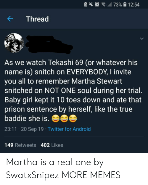 toes: 73% 12:54  Thread  As we watch Tekashi 69 (or whatever his  name is) snitch on EVERYBODY, I invite  you all to remember Martha Stewart  snitched on NOT ONE soul during her trial.  Baby girl kept it 10 toes down and ate that  prison sentence by herself, like the true  baddie she is.  23:11 20 Sep 19 Twitter for Android  149 Retweets 402 Likes Martha is a real one by SwatxSnipez MORE MEMES