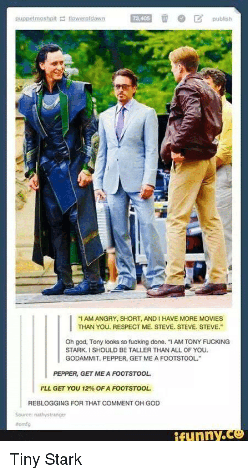 "Fucking, Funny, and God: 73,405  ""I AM ANGRY, SHORT, AND I HAVE MORE MOVIES  THAN YOU. RESPECT ME. STEVE. STEVE. STEVE.  Oh god, Tony looks so fucking done. ""I AM TONY FUCKING  STARK.I SHOULD BE TALLER THAN ALL OF YOU.  GODAMMIT. PEPPER, GET ME A FOOTSTOOL  PEPPER, GET MEA FOOTSTOOL  I'LL GET YOU 12% OF A FOOTSTOOL  REBLOGGING FOR THAT COMMENT OH GOD  funny. Tiny Stark"