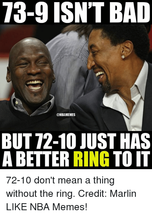 Marlin: 73-9 ISN'T BAD  @NBAMEMES  BUT 72-10 JUST HAS  A BETTER  RING  TO IT 72-10 don't mean a thing without the ring. Credit: Marlin  LIKE NBA Memes!