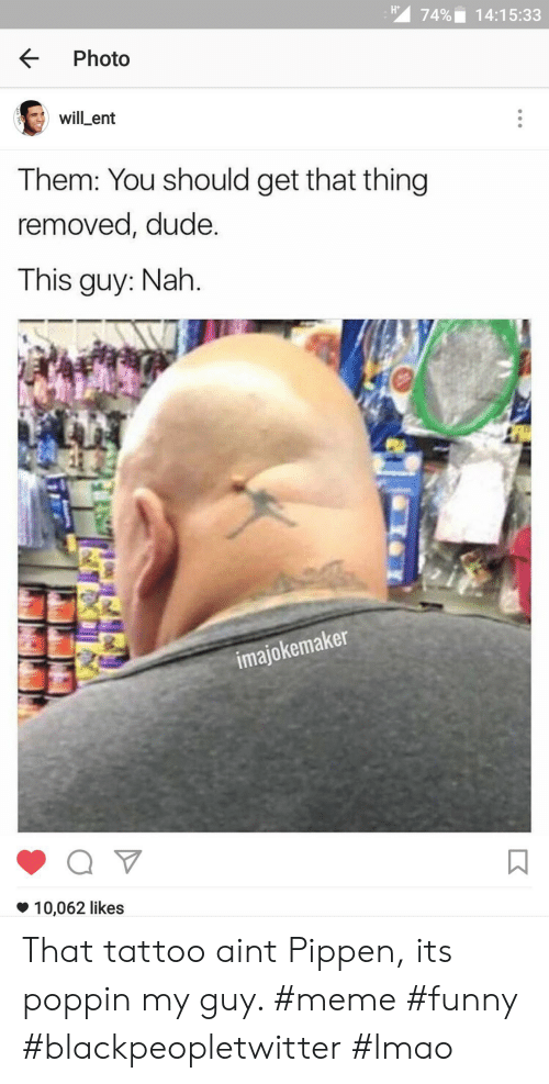 Guy Meme: 74%,  14:15:33  KPhoto  will-ent  Them: You should get that thing  removed, dude.  This guy: Nah.  imajokemaker  *10,062 likes That tattoo aint Pippen, its poppin my guy. #meme #funny #blackpeopletwitter #lmao