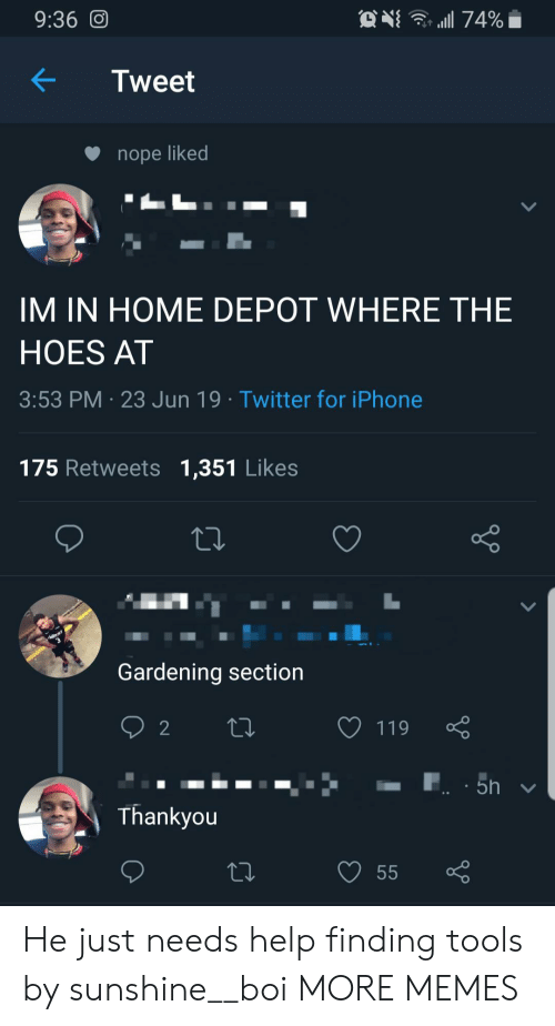 thankyou: . 74%  9:36 O  Tweet  nope liked  IM IN HOME DEPOT WHERE THE  HOES AT  3:53 PM 23 Jun 19 Twitter for iPhone  175 Retweets 1,351 Likes  Gardening section  2  119  5h  Thankyou  55 He just needs help finding tools by sunshine__boi MORE MEMES