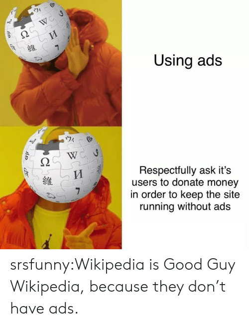 Good Guy: 74  W  7  Using ads  Respectfully ask it's  users to donate money  in order to keep the site  running without ads srsfunny:Wikipedia is Good Guy Wikipedia, because they don't have ads.