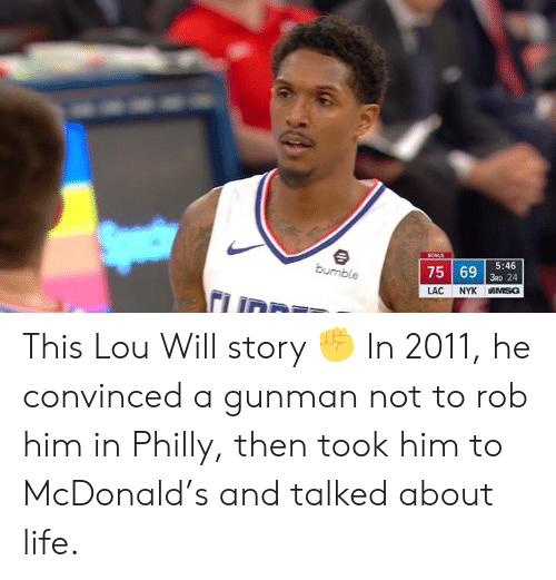 Life, McDonald, and Him: 753 24  5:46  LAC NYK IN SG This Lou Will story ✊  In 2011, he convinced a gunman not to rob him in Philly, then took him to McDonald's and talked about life.