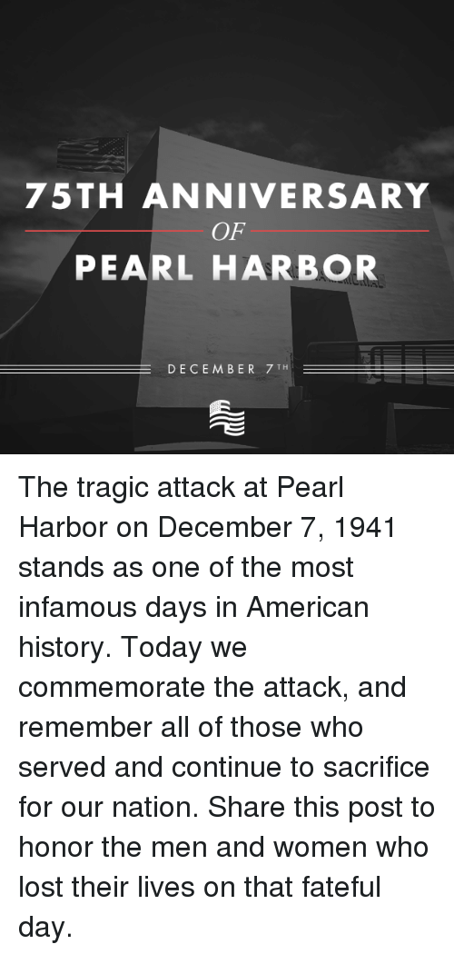 Pearl Harbor, Conservative, and American History: 75TH ANNIVERSARY  OF  PEARL HARBOR  DECEMBER 7 TH The tragic attack at Pearl Harbor on December 7, 1941 stands as one of the most infamous days in American history. Today we commemorate the attack, and remember all of those who served and continue to sacrifice for our nation.  Share this post to honor the men and women who lost their lives on that fateful day.