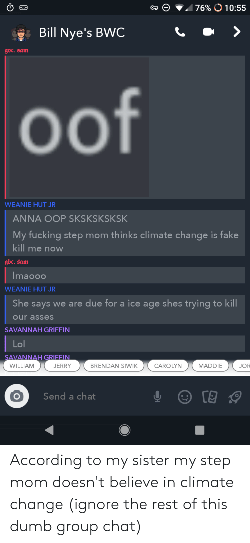bwc: 76% O 10:55  Bill Nye's BWC  goc. sam  oof  WEANIE HUT JR  ANNA OOP SKSKSKSKSK  My fucking step mom thinks climate change is fake  kill me noW  gbc. sam  Imaooo  WEANIE HUT JR  She says we are due for a ice age shes trying to kill  our asses  SAVANNAH GRIFFIN  Lol  SAVANNAH GRIFFIN  JERRY  CAROLYN  WILLIAM  BRENDAN SIWIK  MADDIE  JOR  Send a chat According to my sister my step mom doesn't believe in climate change (ignore the rest of this dumb group chat)