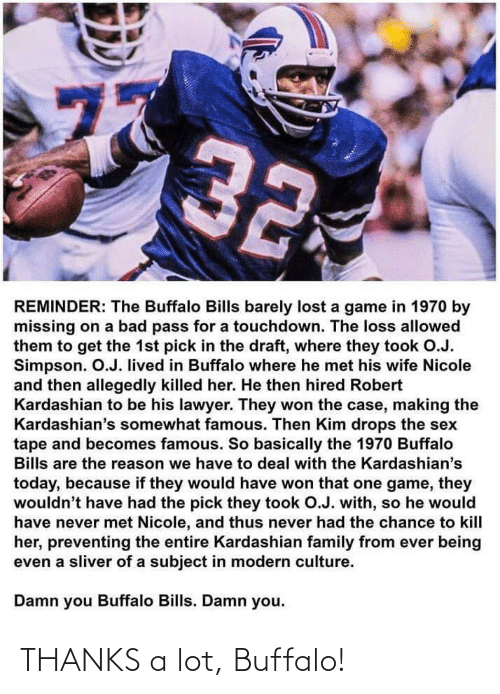 A Game: 77  32  REMINDER: The Buffalo Bills barely lost a game in 1970 by  missing on a bad pass for a touchdown. The loss allowed  them to get the 1st pick in the draft, where they took O.J.  Simpson. O.J. lived in Buffalo where he met his wife Nicole  and then allegedly killed her. He then hired Robert  Kardashian to be his lawyer. They won the case, making the  Kardashian's somewhat famous. Then Kim drops the sex  tape and becomes famous. So basically the 1970 Buffalo  Bills are the reason we have to deal with the Kardashian's  today, because if they would have won that one game, they  wouldn't have had the pick they took O.J. with, so he would  have never met Nicole, and thus never had the chance to kill  her, preventing the entire Kardashian family from ever being  even a sliver of a subject in modern culture.  Damn you Buffalo Bills. Damn you.  ru THANKS a lot, Buffalo!