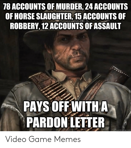 quickmeme: 78 ACCOUNTS OF MURDER, 24 ACOUNTS  OF HORSE SLAUGHTER, 15 ACCOUNTS OF  ROBBERY, 12 ACCOUNTS OF ASSAULT  PAYS OFF WITH A  PARDON LETTER  quickmeme.com Video Game Memes