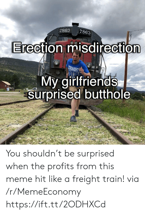 Shouldn: 7863  7863  Erection misdirection  RAIGHT  My girlfriends  surprised butthole You shouldn't be surprised when the profits from this meme hit like a freight train! via /r/MemeEconomy https://ift.tt/2ODHXCd