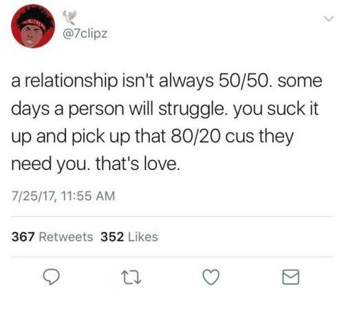You Suck It: @7clipz  a relationship isn't always 50/50. some  days a person will struggle. you suck it  up and pick up that 80/20 cus they  need you. that's love.  7/25/17, 11:55 AM  367 Retweets 352 Likes