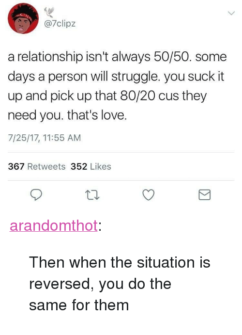 """You Suck It: 7clipz  a relationship isn't always 50/50. some  days a person will struggle. you suck it  up and pick up that 80/20 cus they  need you. that's love.  7/25/17, 11:55 AM  367 Retweets 352 Likes <p><a href=""""http://arandomthot.tumblr.com/post/164462931101/then-when-the-situation-is-reversed-you-do-the"""" class=""""tumblr_blog"""">arandomthot</a>:</p><blockquote><p>Then when the situation is reversed, you do the same for them</p></blockquote>"""