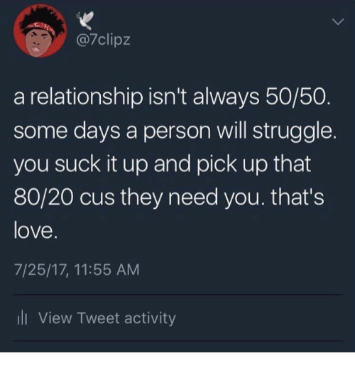 You Suck It: @7clipz  a relationship isn't always 50/50  some days a person will struggle.  you suck it up and pick up that  80/20 cus they need you. that's  love  7/25/17, 11:55 AM  ll View Tweet activity