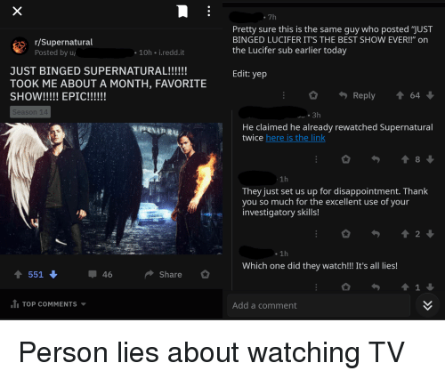 "Lucifer, Thank You, and Best: .7h  /Supernatural  Posted by u  Pretty sure this is the same guy who posted ""JUST  BINGED LUCIFER IT'S THE BEST SHOW EVER!!"" onn  the Lucifer sub earlier today  10h i.redd.it  Edit: yep  TOOK ME ABOUT A MONTH, FAVORITE  Reply 1 64  Season 14  . 3h  He claimed he already rewatched Supernatural  twice here is the link  SUPFRNATRN  1h  They just set us up for disappointment. Thank  you so much for the excellent use of your  investigatory skills!  . 1h  Which one did they watch!!! It's all lies!  ↑ 551  46  Share  1 TOP COMMENTS  Add a comment"