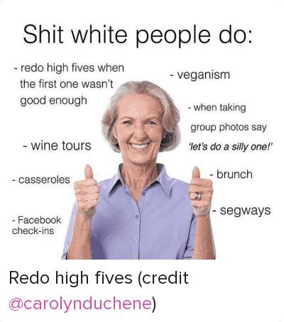 "Drinking, Facebook, and Food: Shit white people do:  - redo high fives when the first one wasn't good enough  - veganism  - when taking group photos say ""let's do a silly one!""  - wine tours  - brunch  - Casseroles  - brunch  - Facebook check-ins  - segways Redo high fives (credit @carolynduchene)"