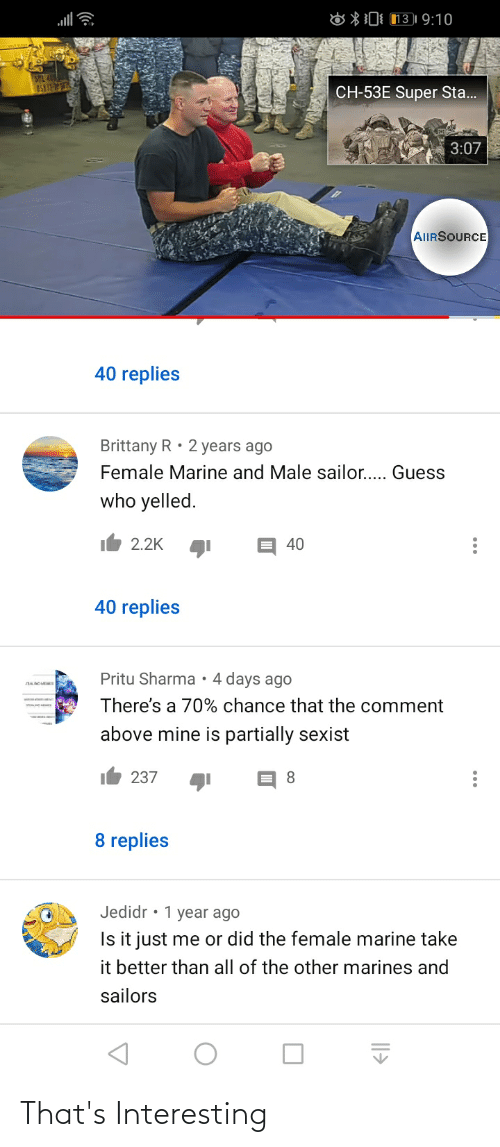 8 0: 8 *0 131 9:10  CH-53E Super Sta.  3:07  AIIRSOURCE  40 replies  Brittany R • 2 years ago  Female Marine and Male sailor.. Guess  who yelled.  2.2K  40  40 replies  Pritu Sharma•4 days ago  There's a 70% chance that the comment  above mine is partially sexist  237  8.  8 replies  Jedidr • 1 year ago  Is it just me or did the female marine take  it better than all of the other marines and  sailors That's Interesting