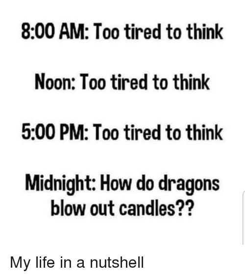 Life, Candles, and Dragons: 8:00 AM: Too tired to think  Noon: Too tired to think  5:00 PM: Too tired to think  Midnight: How do dragons  blow out candles?? My life in a nutshell