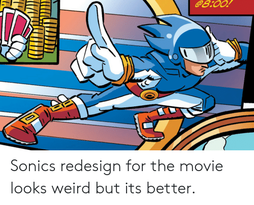 Weird, Movie, and Sonic: @8.00! Sonics redesign for the movie looks weird but its better.