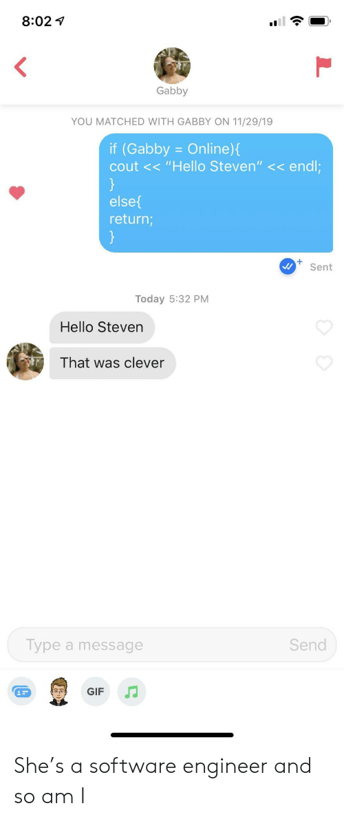 """Steven: 8:02  <  Gabby  YOU MATCHED WITH GABBY ON 11/29/19  if (Gabby = Online){  cout << """"Hello Steven"""" << endl;  }  else  return;  }  +  Sent  Today 5:32 PM  Hello Steven  That was clever  Type a message  Send  J  GIF She's a software engineer and so am I"""