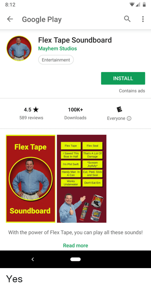 soundboard: 8:12  Google Play  Flex Tape Soundboard  Mayhem Studios  Entertainment  INSTALL  Contains ads  4.5  100K+  589 reviews  Downloads  Everyone O  Flex Tape  Flex Tape  I Sawed This That's A Lot Of  Boat In Half  Damage  Scream  Joyfully*  I'm Phil Swift  Handy Man In Cut, Peel, Stick  A Can  and Seal  Works  Underwater  Don't Eat Em  Soundboard  With the power of Flex Tape, you can play all these sounds!  Read more Yes