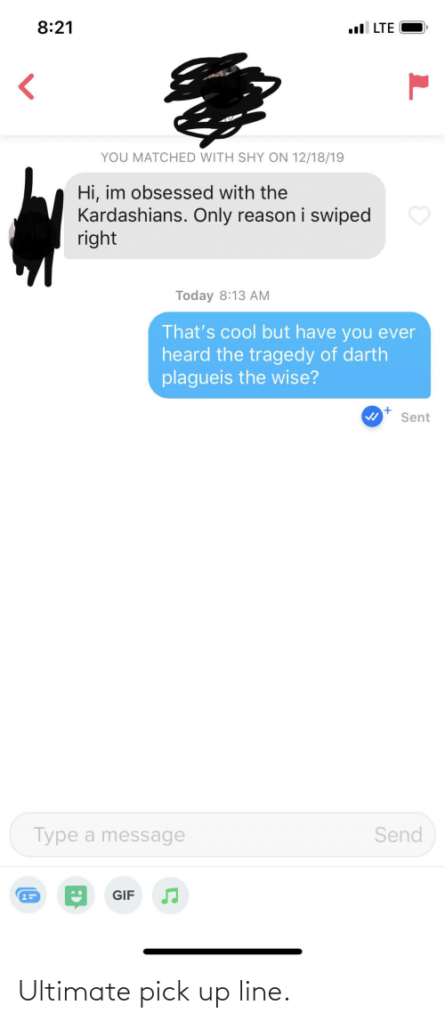 Kardashians: 8:21  ll LTE  YOU MATCHED WITH SHY ON 12/18/19  Hi, im obsessed with the  Kardashians. Only reason i swiped  right  Today 8:13 AM  That's cool but have you ever  heard the tragedy of darth  plagueis the wise?  Sent  Send  Type a message  GIF Ultimate pick up line.