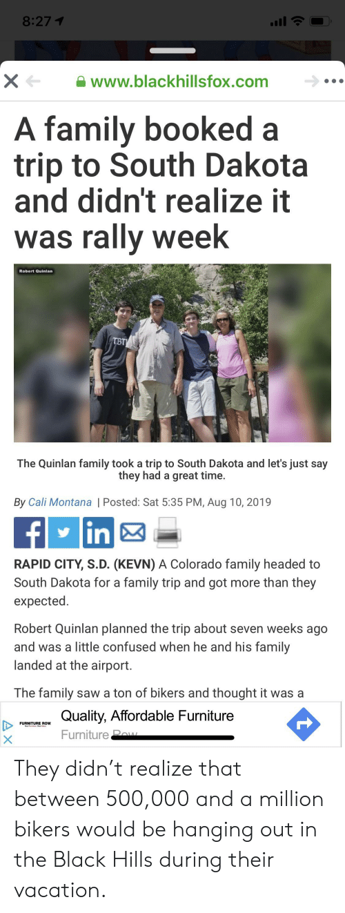 Confused, Family, and Saw: 8:27 1  www.blackhillsfox.com  A family booked a  trip to South Dakota  and didn't realize it  was rally week  Robert Quinlan  TBT  The Quinlan family took a trip to South Dakota and let's just say  they had a great time.  By Cali Montana | Posted: Sat 5:35 PM, Aug 10, 2019  in  RAPID CITY, S.D. (KEVN) A Colorado family headed to  South Dakota for a family trip and got more than they  expected.  Robert Quinlan planned the trip about seven weeks ago  and was a little confused when he and his family  landed at the airport.  The family saw a ton of bikers and thought it was a  Quality, Affordable Furniture  FURNITURE ROW  Furniture Pew  t  X  AX They didn't realize that between 500,000 and a million bikers would be hanging out in the Black Hills during their vacation.