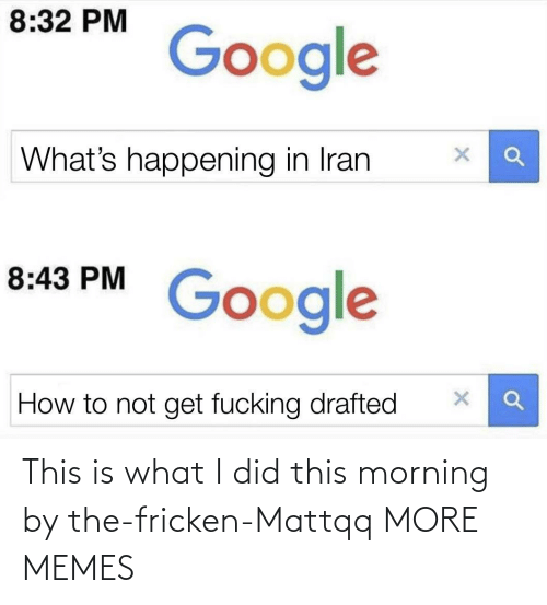 this morning: 8:32 PM  Google  What's happening in Iran  8:43 PM  Google  How to not get fucking drafted This is what I did this morning by the-fricken-Mattqq MORE MEMES