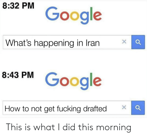 this morning: 8:32 PM  Google  What's happening in Iran  8:43 PM  Google  How to not get fucking drafted This is what I did this morning