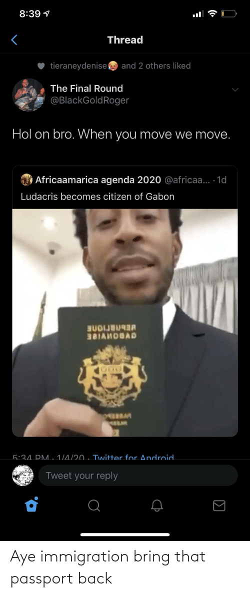 reply: 8:39 1  Thread  tieraneydenise  and 2 others liked  The Final Round  @BlackGoldRoger  Hol on bro. When you move we move.  O Africaamarica agenda 2020 @africaa... 1d  Ludacris becomes citizen of Gabon  BUDIJB  381AHOBAD  5:34. PM. 1/4/20 . Twitter for Android.  Tweet your reply  (• Aye immigration bring that passport back
