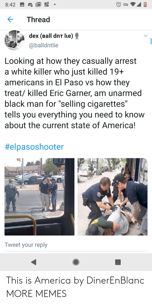 """Unarmed: 8:42  CT  Thread  dex (Ball dnT lue)  @balldntlie  Looking at how they casually arrest  a white killer who just killed 19+  americans in El Paso vs how they  treat/ killed Eric Garner, am unarmed  black man for """"selling cigarettes""""  tells you everything you need to know  about the current state of America!  II  II  #elpasoshooter  CAFE  208  Tweet your reply This is America by DinerEnBlanc MORE MEMES"""