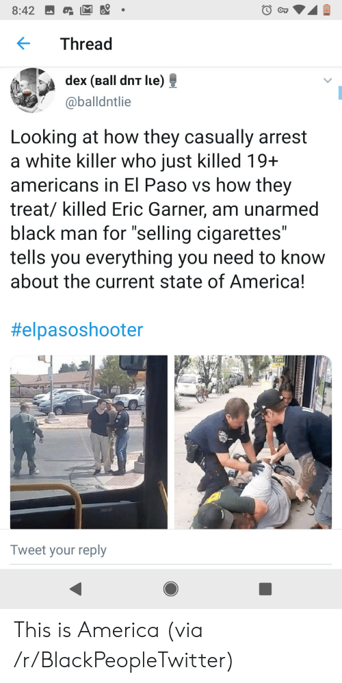 """Unarmed: 8:42  CT  Thread  dex (Ball dnT lue)  @balldntlie  Looking at how they casually arrest  a white killer who just killed 19+  americans in El Paso vs how they  treat/ killed Eric Garner, am unarmed  black man for """"selling cigarettes""""  tells you everything you need to know  about the current state of America!  II  II  #elpasoshooter  CAFE  208  Tweet your reply This is America (via /r/BlackPeopleTwitter)"""