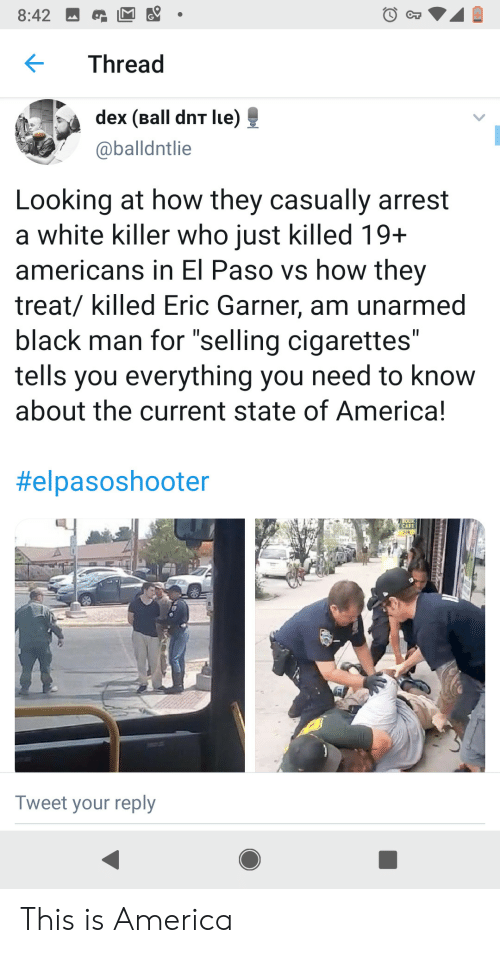"""Unarmed: 8:42  Thread  dex (Ball dnT lue)  @balldntlie  Looking at how they casually arrest  a white killer who just killed 19+  americans in El Paso vs how they  treat/ killed Eric Garner, am unarmed  black man for """"selling cigarettes""""  tells you everything you need to know  about the current state of America!  II  II  #elpasoshooter  OO  CAFE  Tweet your reply This is America"""