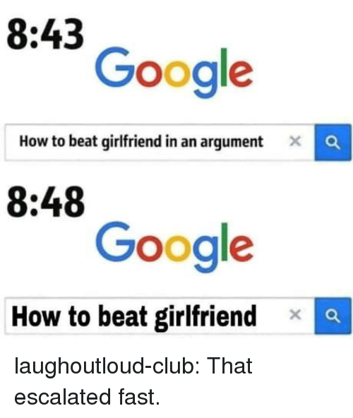 Club, Google, and Tumblr: 8:43  Google  How to beat girlfriend in an argument  C  8:48  Google  How to beat girlfriendx laughoutloud-club:  That escalated fast.