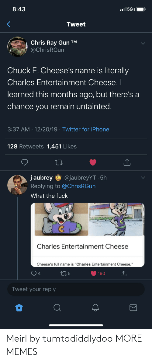 "learned: 8:43  l 5GE(  Tweet  Chris Ray Gun ™  @ChrisRGun  Chuck E. Cheese's name is literally  Charles Entertainment Cheese. I  learned this months ago, but there's a  chance you remain untainted.  3:37 AM · 12/20/19 · Twitter for iPhone  128 Retweets 1,451 Likes  j aubrey  @jaubreyYT · 5h  Replying to @ChrisRGun  What the fuck  Charles Entertainment Cheese  Cheese's full name is ""Charles Entertainment Cheese.""  275  190  Tweet your reply Meirl by tumtadiddlydoo MORE MEMES"