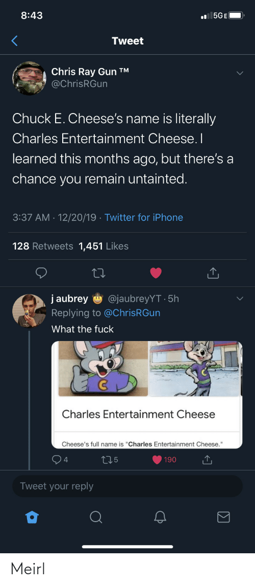 "learned: 8:43  l 5GE(  Tweet  Chris Ray Gun ™  @ChrisRGun  Chuck E. Cheese's name is literally  Charles Entertainment Cheese. I  learned this months ago, but there's a  chance you remain untainted.  3:37 AM · 12/20/19 · Twitter for iPhone  128 Retweets 1,451 Likes  j aubrey  @jaubreyYT · 5h  Replying to @ChrisRGun  What the fuck  Charles Entertainment Cheese  Cheese's full name is ""Charles Entertainment Cheese.""  275  190  Tweet your reply Meirl"