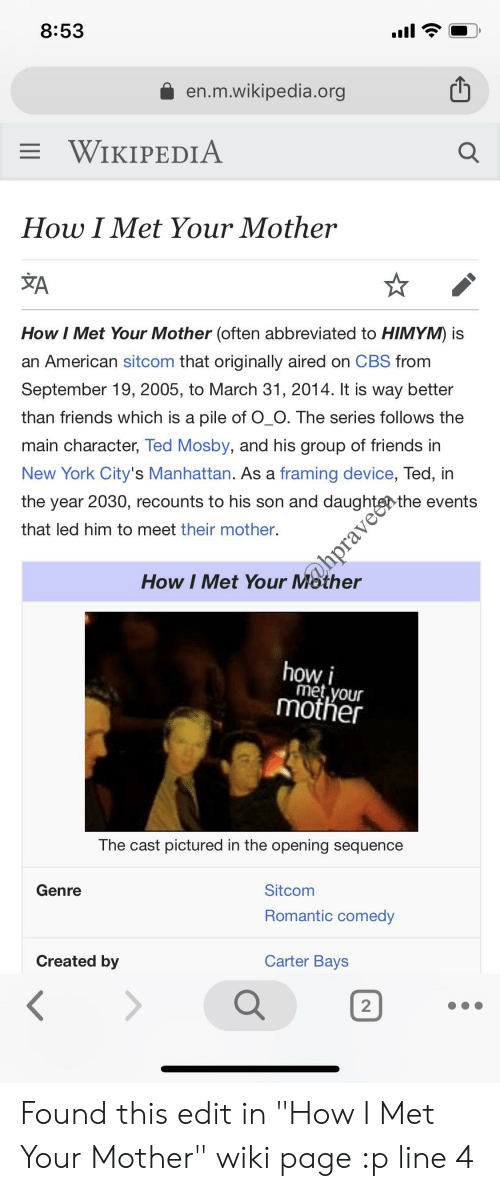 """Friends, New York, and Ted: 8:53  en.m.wikipedia.org  WIKIPEDIA  How I Met Your Mother  How I Met Your Mother often abbreviated to HIMYM) is  an American sitcom that originally aired on CBS from  September 19, 2005, to March 31, 2014. It is way better  than friends which is a pile of O_O. The series follows the  main character, Ted Mosby, and his group of friends in  New York City's Manhattan. As a framing device, Ted, in  the year 2030, recounts to his son and daughtgothe events  that led him to meet their mother.  How I Met Your Mother  how i  met.your  mother  The cast pictured in the opening sequence  Genre  Sitcom  Romantic comedy  Created by  Carter Bays Found this edit in """"How I Met Your Mother"""" wiki page :p line 4"""