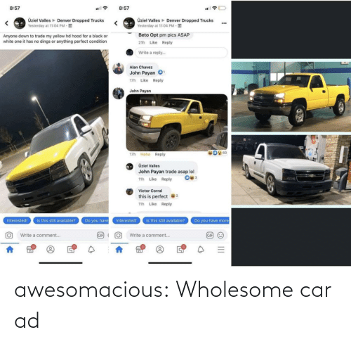 Gif, Lol, and Tumblr: 8:57  8:57  Üzieł Valles Denver Dropped Trucks  Yesterday at 11:04 PM E  Üzieł Valles Denver Dropped Trucks  Yesterday at 11:04 PM E  ...  Beto Opt pm pics ASAP  Anyone down to trade my yellow hd hood for a black or  white one it has no dings or anything perfect condition  21h Like Reply  Write a reply.  Alan Chavez  John Payan O  17h Like Reply  John Payan  17h Haha Reply  Üziel Valles  John Payan trade asap lol  11h Like Reply  Victor Corral  this is perfect  11h Like Reply  Is this still available?  Is this still available?  Do you have  Interested!  Interested!  Do you have more  GIF (  GIF O  Write a comment...  Write a comment.. awesomacious:  Wholesome car ad