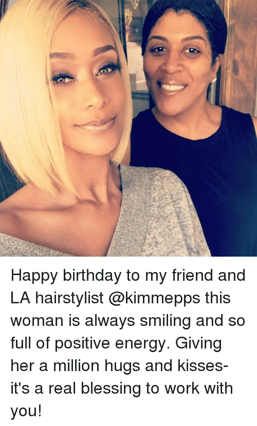 hugs and kisses: (8) Happy birthday to my friend and LA hairstylist @kimmepps this woman is always smiling and so full of positive energy. Giving her a million hugs and kisses-it's a real blessing to work with you!