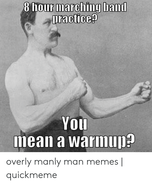Band Practice Meme: 8 hour marching band  practices  YOU  mean a warimup?  quickmeme.com overly manly man memes | quickmeme