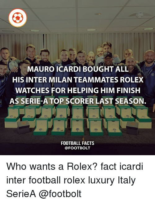 Facts, Football, and Memes: 8  MAURO ICARDI BOUGHT ALL  HIS INTER MILAN TEAMMATES ROLEXX  WATCHES FOR HELPING HIM FINISH  AS SERIE-A TOP SCORER LAST SEASON.  FOOTBALL FACTS  @FOOTBOLT Who wants a Rolex? fact icardi inter football rolex luxury Italy SerieA @footbolt