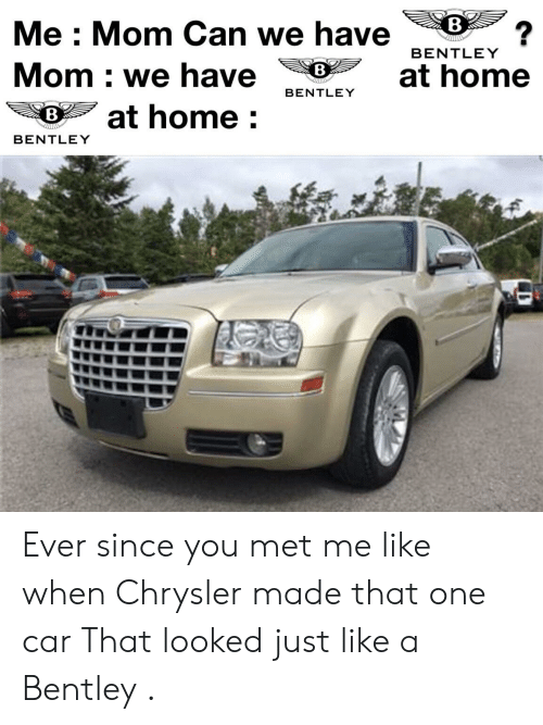 Bentley, Chrysler, and Home: 8  Me : Mom Can we have  Mom : we have at home  宅あ ヲat home :  BENTLEY  8  BENTLEY  8  BENTLEY Ever since you met me like when Chrysler made that one car That looked just like a Bentley .