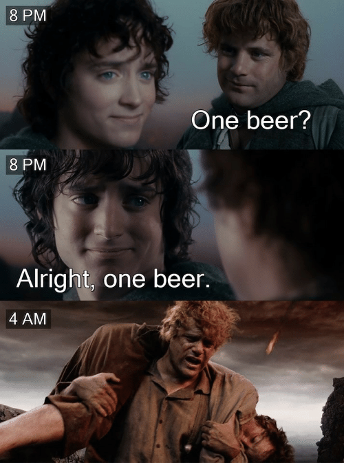 One Beer: 8 PM  One beer?  8 PM  Alright, one beer.  4 AM